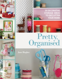 Pretty, Organised : 30 Easy-to-Make Decorative Storage Ideas to Declutter Your Home, Paperback Book
