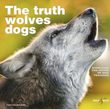 The Truth About Wolves and Dogs : Dispelling the Myths of Dog Training, Paperback Book