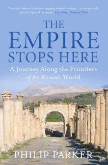 The Empire Stops Here : A Journey Along the Frontiers of the Roman World, Paperback Book