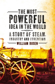 The Most Powerful Idea in the World : A Story of Steam, Industry and Invention, Paperback / softback Book
