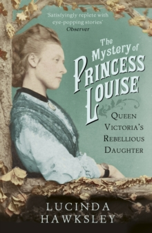 The Mystery of Princess Louise : Queen Victoria's Rebellious Daughter, Paperback Book