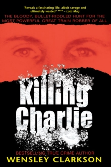 Killing Charlie : The Bloody, Bullet-riddled Hunt for the Most Powerful Great Train Robber of All, Paperback Book