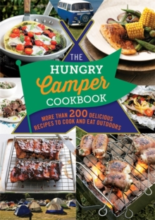 The Hungry Camper Cookbook : More Than 200 Delicious Recipes to Cook and Eat Outdoors, Paperback Book