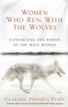 Women Who Run With The Wolves : Contacting the Power of the Wild Woman, Paperback Book