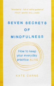 Seven Secrets of Mindfulness : How to Keep Your Everyday Practice Alive, Paperback Book