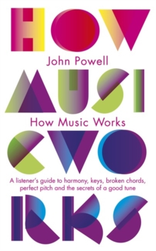 How Music Works : A Listener's Guide to Harmony, Keys, Broken Chords, Perfect Pitch and the Secrets of a Good Tune, Paperback Book