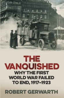 The Vanquished : Why the First World War Failed to End, 1917-1923, Hardback Book
