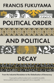 Political Order and Political Decay : From the Industrial Revolution to the Globalisation of Democracy