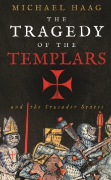 The Tragedy of the Templars : The Rise and Fall of the Crusader States, Paperback Book