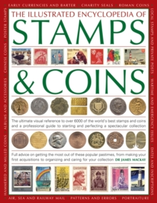 The Illustrated Encyclopedia of Stamps & Coins : The Ultimate Visual Reference to Over 6000 of the World's Best Stamps and Coins and a Professional Guide to Starting and Perfecting a Spectacular Colle, Paperback Book