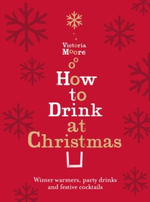 How to Drink at Christmas : Winter Warmers, Party Drinks and Festive Cocktails, Hardback Book