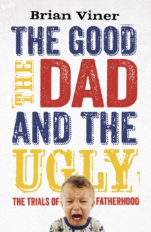 The Good, The Dad and the Ugly : The Trials of Fatherhood, Paperback Book