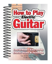 How To Play Electric Guitar : Easy to Read, Easy to Play; Effects, Styles & Technique, Spiral bound Book