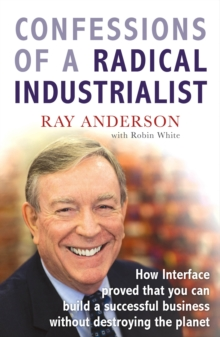 Confessions of a Radical Industrialist : How Interface proved that you can build a successful business without destroying the planet, Paperback / softback Book