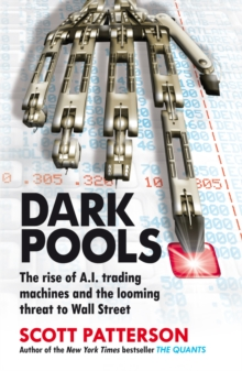 Dark Pools : The Rise of A.I. Trading Machines and the Looming Threat to Wall Street, Paperback Book