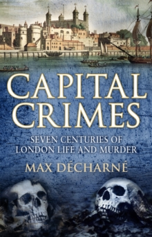 Capital Crimes : Seven Centuries of London Life and Murder, Hardback Book