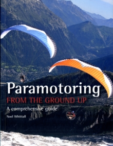 Paramotoring from the Ground Up : A Comprehensive Guide, Paperback Book