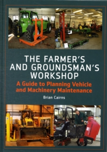 The Farmer's and Groundsman's Workshop : A Guide to Planning Vehicle and Machinery Maintenance, Hardback Book