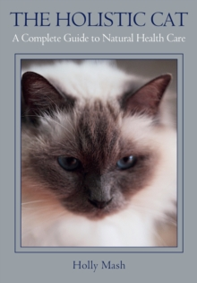 The Holistic Cat : A Complete Guide to Natural Health Care, Paperback Book