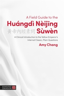 A Field Guide to the Huangdi Neijing Suwen : A Clinical Introduction to the Yellow Emperor's Internal Classic, Plain Questions, Paperback / softback Book
