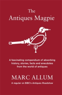 The Antiques Magpie : A Fascinating Compendium of Absorbing History, Stories, Facts and Anecdotes from the World of Antiques, Hardback Book