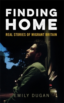 Finding Home : The Real Stories of Migrant Britain, Paperback Book
