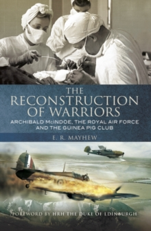 The Reconstruction of Warriors : Archibald McIndoe, the Royal Air Force and the Guinea Pig Club, Paperback Book