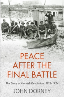 Peace after the Final Battle : The Story of the Irish Revolution, 1912-1924