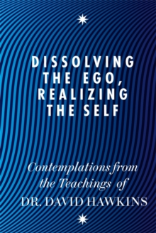 Dissolving the Ego, Realizing the Self : Contemplations from the Teachings of Dr David R. Hawkins MD, PhD, Paperback Book