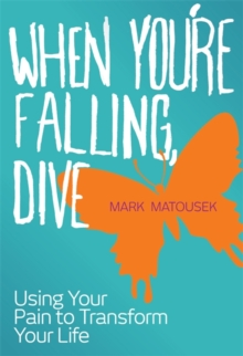 When You're Falling, Dive : Using Your Pain to Transform Your Life, Paperback Book