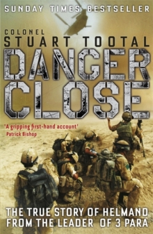 Danger Close : The True Story of Helmand from the Leader of 3 PARA, Paperback Book