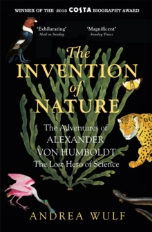 The Invention of Nature : The Adventures of Alexander von Humboldt, the Lost Hero of Science: Costa & Royal Society Prize Winner, Paperback Book