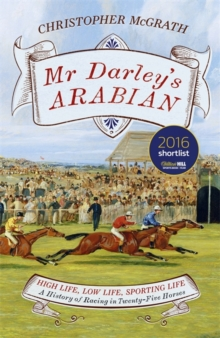 Mr Darley's Arabian : High Life, Low Life, Sporting Life: A History of Racing in 25 Horses, Hardback Book