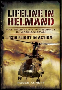 Lifeline in Helmand: RAF Front-Line Air Supply in Afghanistan : 1310 Flight in Action, Hardback Book