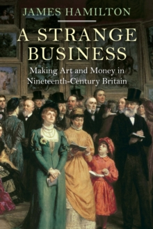 A Strange Business : Making Art and Money in Nineteenth-Century Britain, Hardback Book