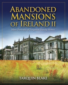 Abandoned Mansions of Ireland II : More Portraits of Forgotten Stately Homes, Hardback Book
