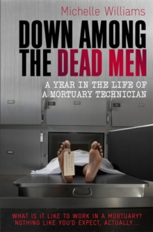 Down Among the Dead Men : A Year in the Life of a Mortuary Technician, Paperback Book