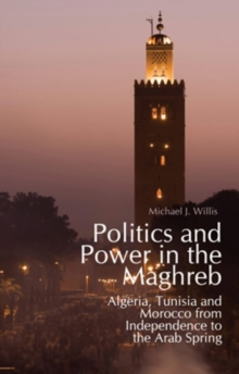 Politics and Power in the Maghreb : Algeria, Tunisia and Morocco from Independence to the Arab Spring, Hardback Book