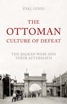 The Ottoman Culture of Defeat : The Balkan Wars and Their Aftermath, Hardback Book