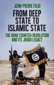 From Deep State to Islamic State : The Arab Counter-Revolution and its Jihadi Legacy, Paperback Book
