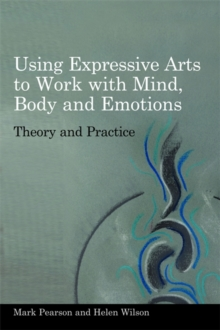 Using Expressive Arts to Work with Mind, Body and Emotions : Theory and Practice, Paperback / softback Book