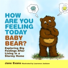 How are You Feeling Today Baby Bear? : Exploring Big Feelings After Living in a Stormy Home, Hardback Book