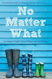 No Matter What : An Adoptive Family's Story of Hope, Love and Healing, Paperback Book