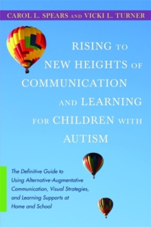 Rising to New Heights of Communication and Learning for Children with Autism : The Definitive Guide to Using Alternative-Augmentative Communication, Visual Strategies, and Learning Supports at Home an, Paperback / softback Book