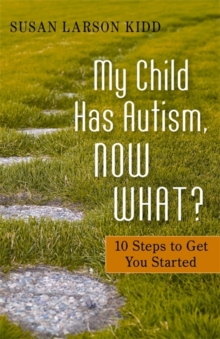My Child Has Autism, Now What? : 10 Steps to Get You Started, Paperback Book