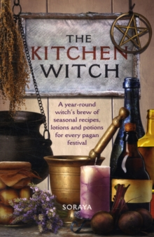The Kitchen Witch : A Year-round Witch's Brew of Seasonal Recipes, Lotions and Potions for Every Pagan Festival, Paperback Book
