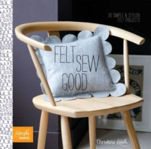Felt Sew Good : 30 Simple Projects All Cut and Stitched from Felt, Paperback Book