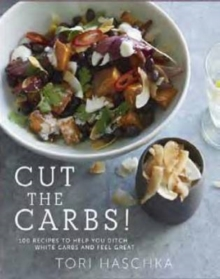 Cut the Carbs : 100 Recipes to Help You Ditch White Carbs and Feel Great, Hardback Book
