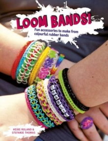 Loom Bands! : Fun Accessories to Make from Colourful Rubber Bands, Paperback Book
