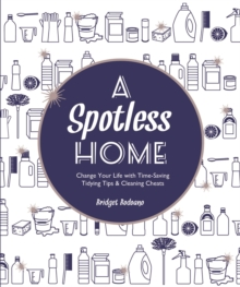 A Spotless Home : Change Your Life with Time-Saving Tidying Tips & Cleaning Cheats, Paperback Book